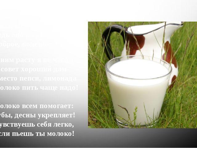 С детства пью я молоко, В нем и сила, и тепло! Ведь оно волшебное, Доброе, по...