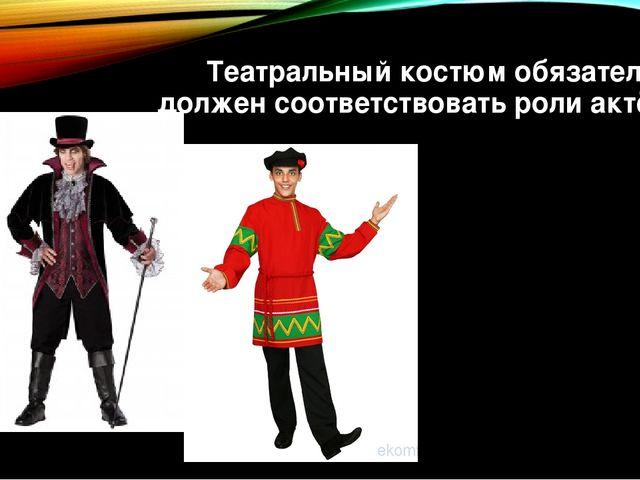 Театральный костюм обязательно должен соответствовать роли актёра.