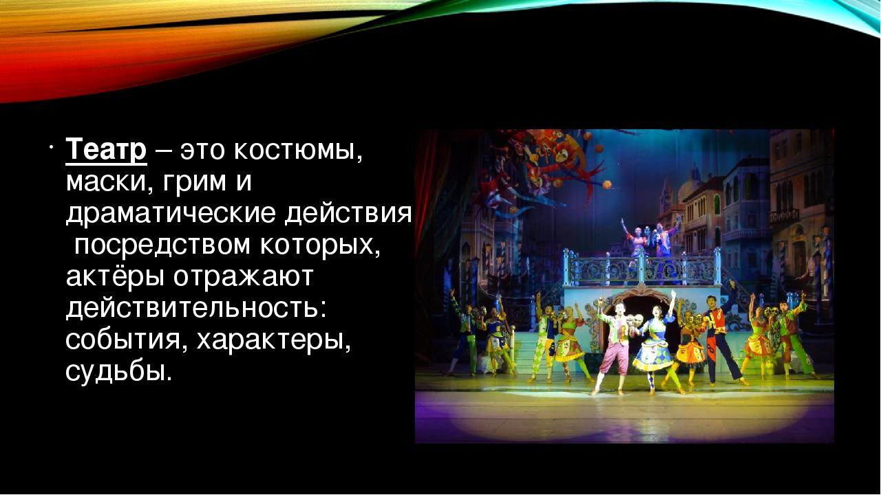 Театр – это костюмы, маски, грим и драматические действия, посредством которы...
