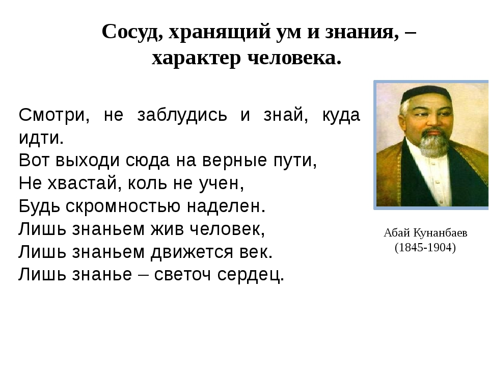 Абай Кунанбаев (1845-1904) Сосуд, хранящий ум и знания, –характер человека. С...