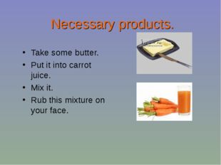 Necessary products. Take some butter. Put it into carrot juice. Mix it. Rub t