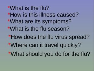 *What is the flu? *How is this illness caused? *What are its symptoms? *What