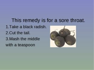 This remedy is for a sore throat. 1.Take a black radish. 2.Cut the tail. 3.M