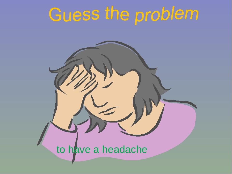 to have a headache