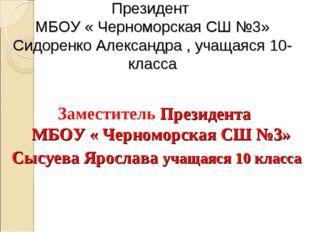 Президент МБОУ « Черноморская СШ №3» Сидоренко Александра , учащаяся 10-класс