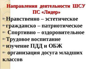 Направления деятельности ШСУ ПС «Лидер» Нравственно – эстетическое гражданско
