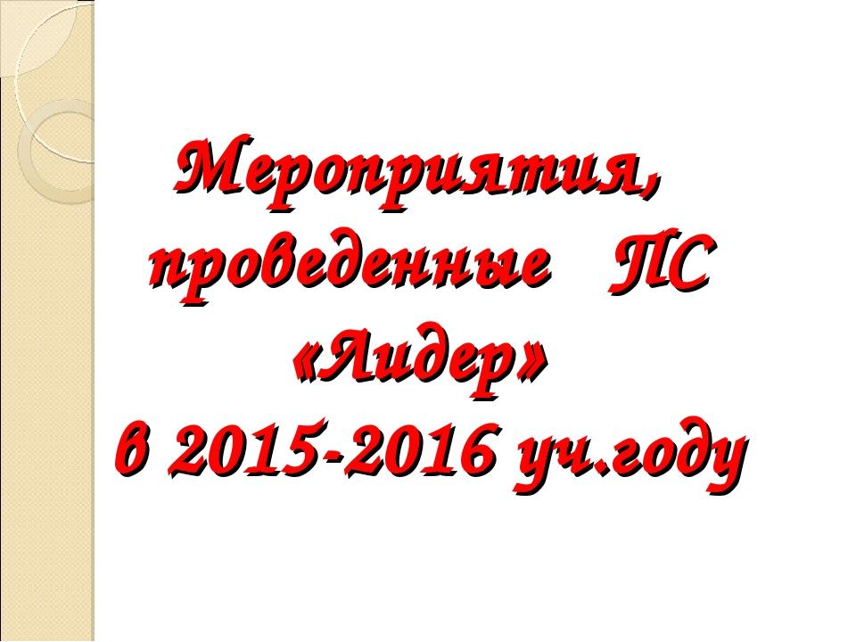 Мероприятия, проведенные ПС «Лидер» в 2015-2016 уч.году
