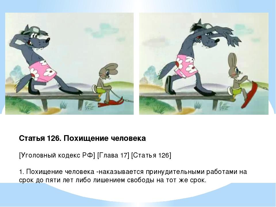 Статья 126. Похищение человека [Уголовный кодекс РФ] [Глава 17] [Статья 126]...