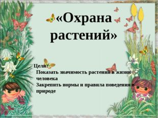 «Охрана растений» Цели: Показать значимость растений в жизни человека Закрепи