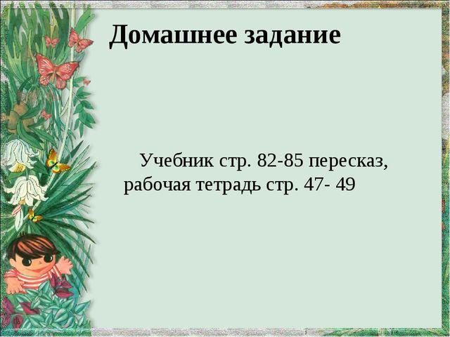 Домашнее задание Учебник стр. 82-85 пересказ, рабочая тетрадь стр. 47- 49