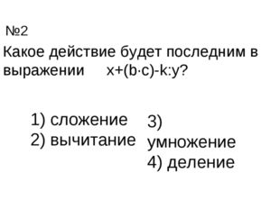 Какое действие будет последним в выражении x+(b∙c)-k:y? сложение вычитание 3)