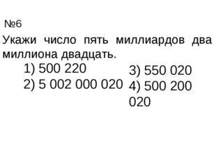 Укажи число пять миллиардов два миллиона двадцать. 500 220 5 002 000 020 3) 5
