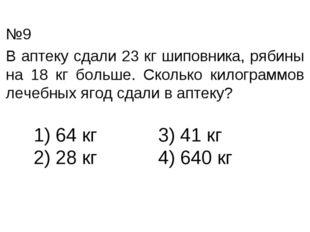 В аптеку сдали 23 кг шиповника, рябины на 18 кг больше. Сколько килограммов л