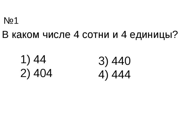 В каком числе 4 сотни и 4 единицы? 44 404 3) 440 4) 444 №1