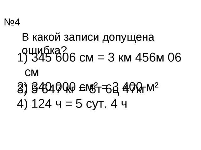 В какой записи допущена ошибка? 345 606 см = 3 км 456м 06 см 340 000 см² = 3...