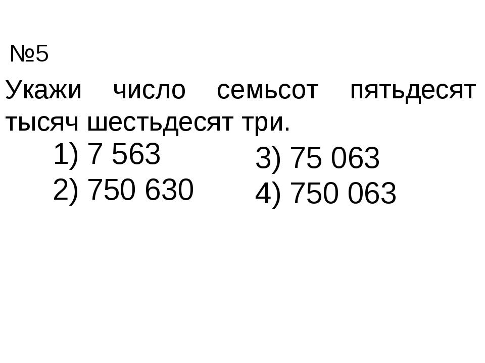 Укажи число семьсот пятьдесят тысяч шестьдесят три. 7 563 750 630 3) 75 063 4...