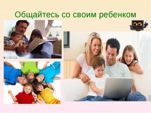 Общайтесь со своим ребенком