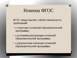 Новизна ФГОС ФГОС представляет собой совокупность требований: к структуре осн