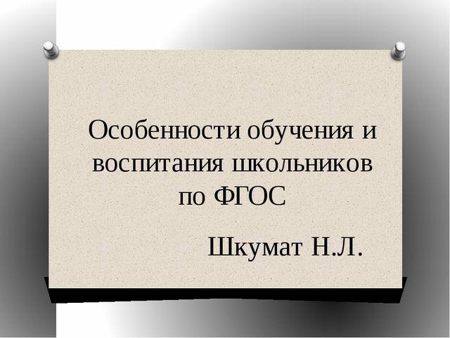 Особенности обучения и воспитания школьников по ФГОС Шкумат Н.Л.