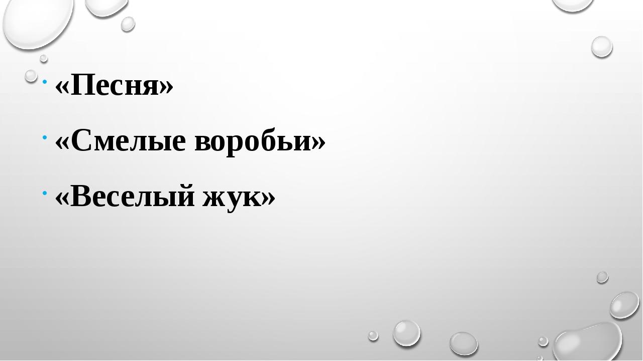 «Песня» «Смелые воробьи» «Веселый жук»