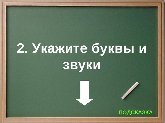 2. Укажите буквы и звуки ПОДСКАЗКА