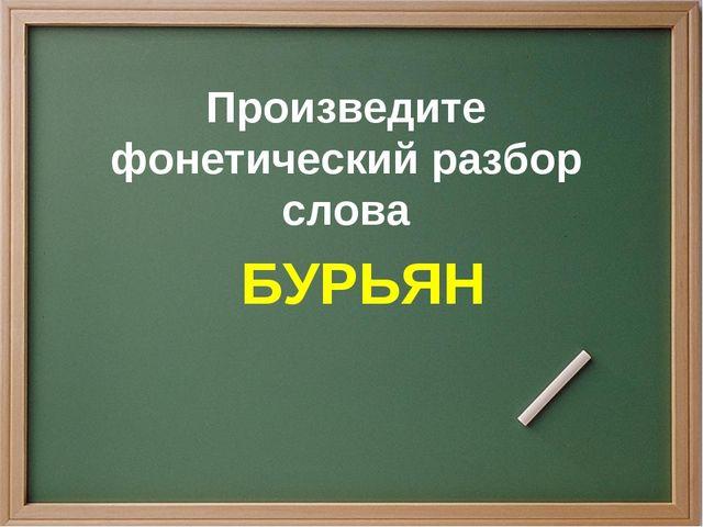 Произведите фонетический разбор слова БУРЬЯН