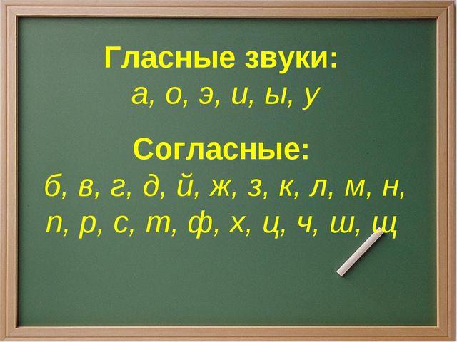 Гласные звуки: а, о, э, и, ы, у Согласные: б, в, г, д, й, ж, з, к, л, м, н, п...