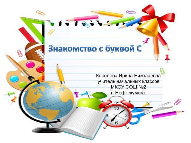 Королёва Ирина Николаевна учитель начальных классов МКОУ СОШ №2 г. Нефтекумска