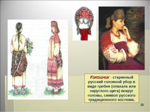 Кокошник- старинный русский головной убор в виде гребня (опахала или округло
