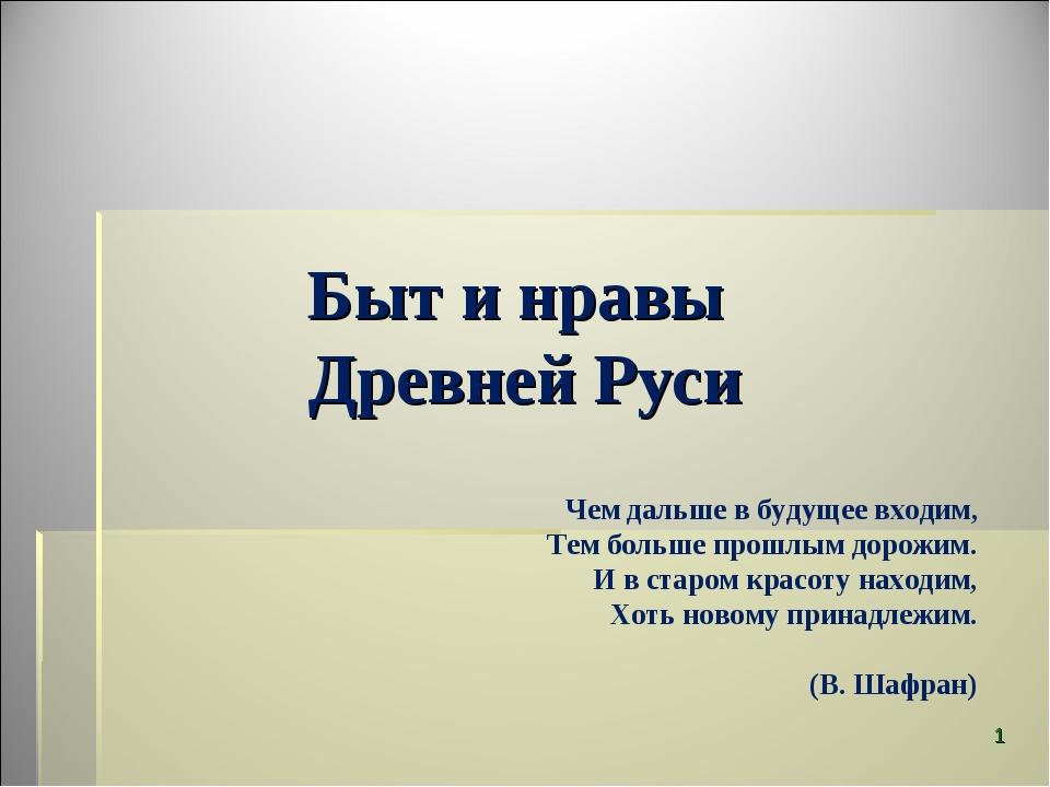 Быт и нравы Древней Руси Чем дальше в будущее входим,          Тем...