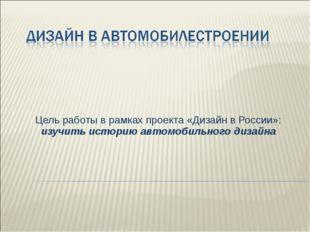 Цель работы в рамках проекта «Дизайн в России»: изучить историю автомобильног