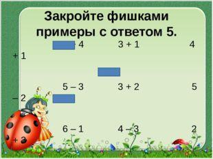 Закройте фишками примеры с ответом 5. 1 + 4 3 + 1 4 + 1 5 – 3 3 + 2 5 – 2 6 –