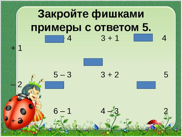 Закройте фишками примеры с ответом 5. 1 + 4 3 + 1 4 + 1 5 – 3 3 + 2 5 – 2 6 –...