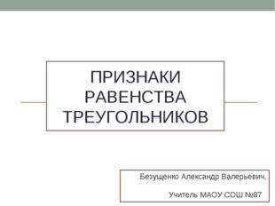 ПРИЗНАКИ РАВЕНСТВА ТРЕУГОЛЬНИКОВ Безущенко Александр Валерьевич, Учитель МАОУ
