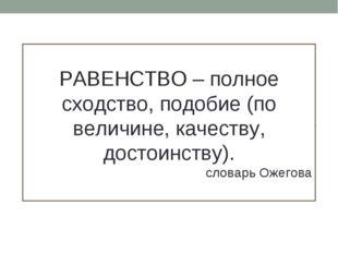 РАВЕНСТВО – полное сходство, подобие (по величине, качеству, достоинству). сл