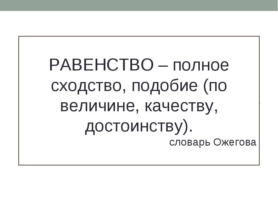 РАВЕНСТВО – полное сходство, подобие (по величине, качеству, достоинству). сл...
