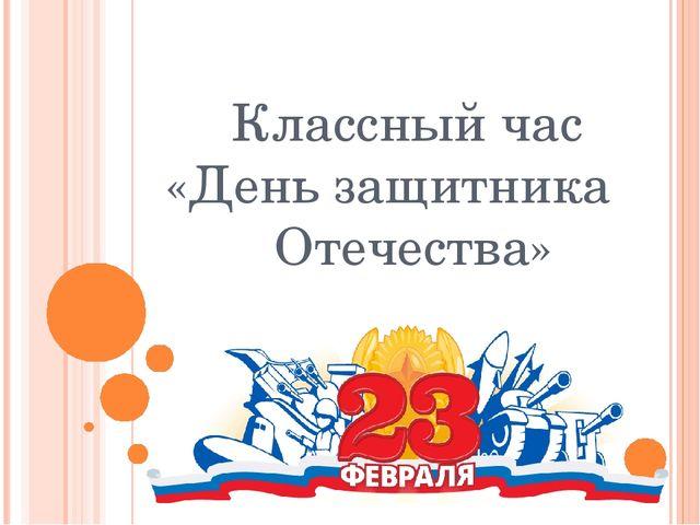 Классный час «День защитника Отечества»