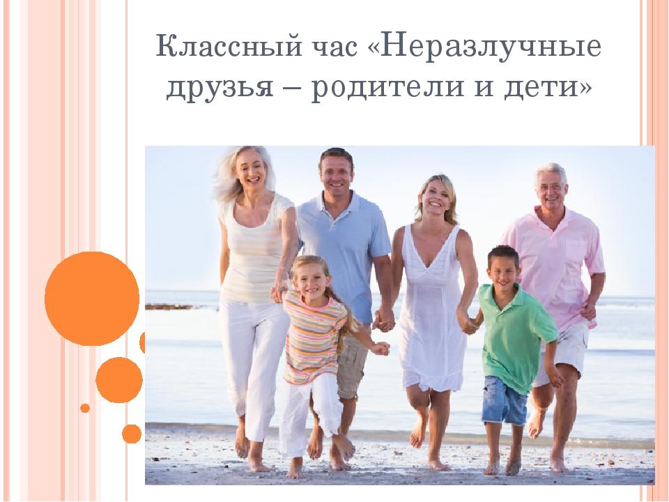 Классный час «Неразлучные друзья – родители и дети»