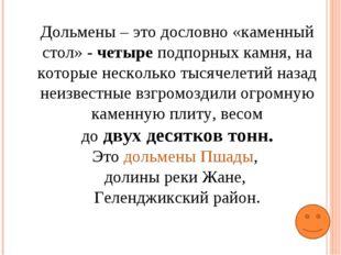 Дольмены – это дословно «каменный стол» - четыре подпорных камня, на которые