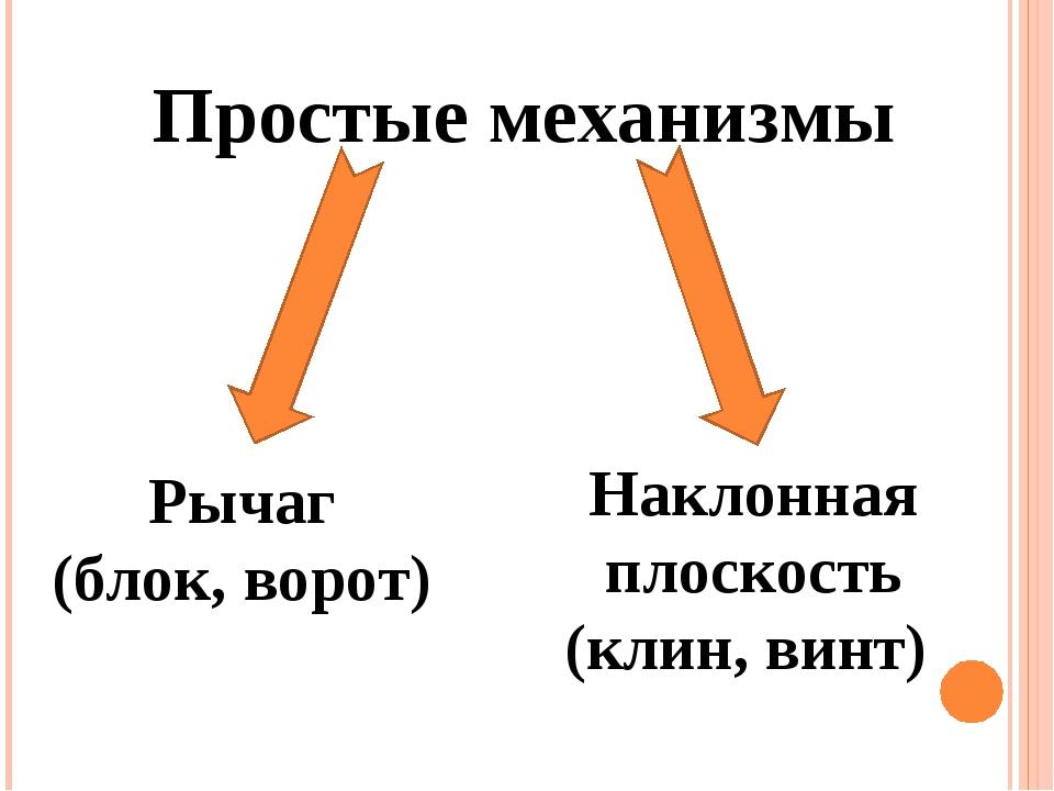 Простые механизмы Рычаг (блок, ворот) Наклонная плоскость (клин, винт)