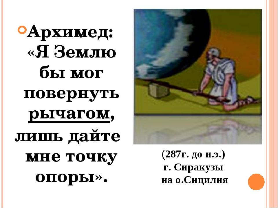 Архимед: «Я Землю бы мог повернуть рычагом, лишь дайте мне точку опоры». (28...