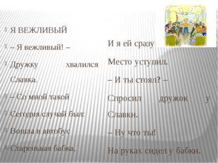 Я ВЕЖЛИВЫЙ – Я вежливый! – Дружку хвалился Славка. – Со мной такой Сегодня с