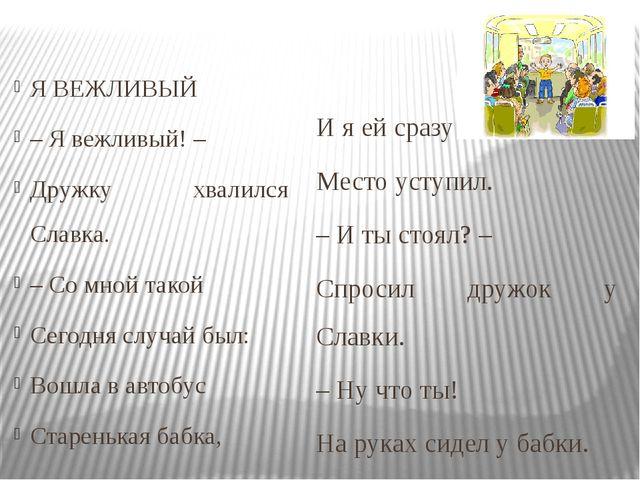 Я ВЕЖЛИВЫЙ – Я вежливый! – Дружку хвалился Славка. – Со мной такой Сегодня с...