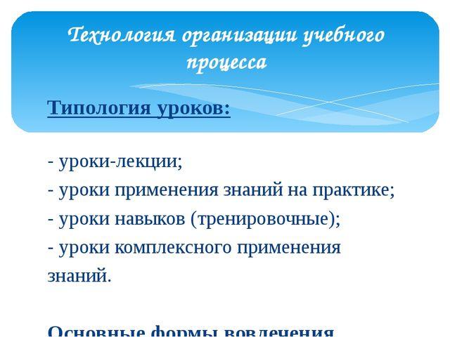 Типология уроков: - уроки-лекции; - уроки применения знаний на практике; - ур...
