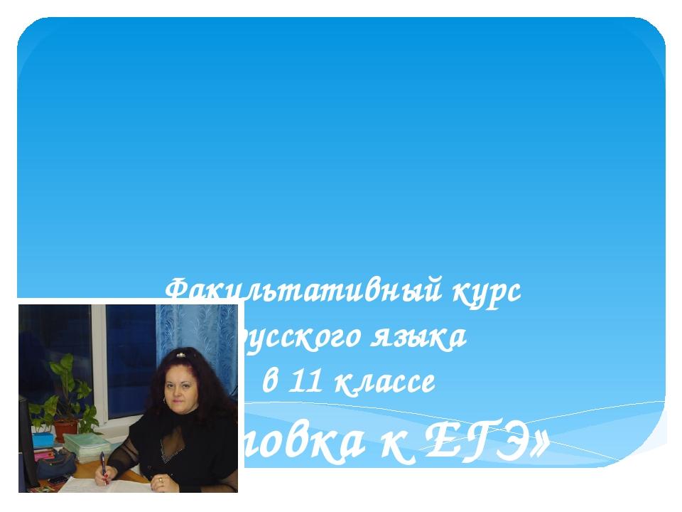 Факультативный курс русского языка в 11 классе «Подготовка к ЕГЭ» Количество...