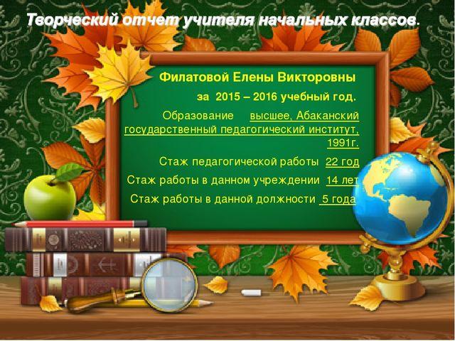 Филатовой Елены Викторовны за 2015 – 2016 учебный год. Образование высшее, Аб...