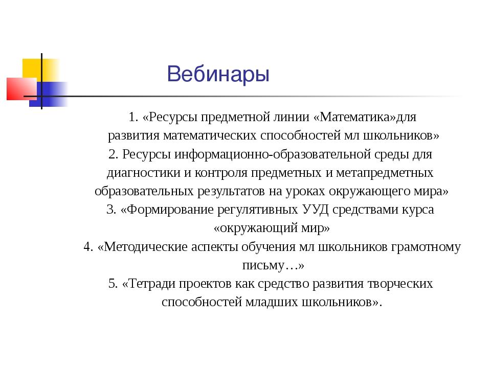 Вебинары 1. «Ресурсы предметной линии «Математика»для развития математически...