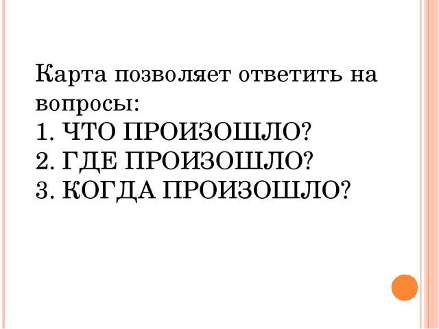 Карта позволяет ответить на вопросы: 1. ЧТО ПРОИЗОШЛО? 2. ГДЕ ПРОИЗОШЛО? 3. К...