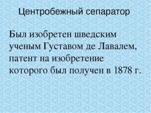 Центробежный сепаратор Был изобретен шведским ученым Густавом де Лавалем, пат