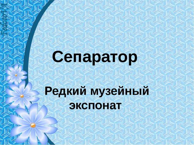 Сепаратор Редкий музейный экспонат
